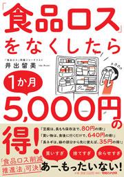 『「食品ロス」をなくしたら1か月5,000円の得! 』マガジンハウス (刊)、井出留美(著)、160ページ。