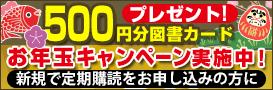 定期購読を申し込むと500円の図書カードをプレゼント!お年玉キャンペーン開催中!
