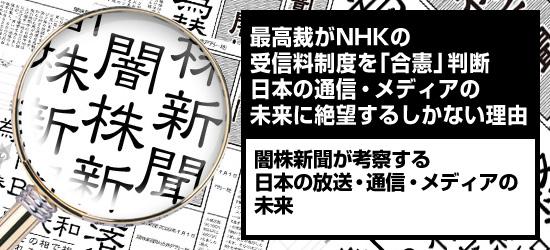最高裁がNHKの受信料制度を「合憲」判断 日本の通信・メディアの未来に絶望するしかない理由 闇株新聞が考察する「日本の放送・通信・メディアの未来」