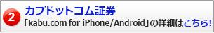 カブドットコム証券「kabu.com for iPhone/Android」の詳細はこちら