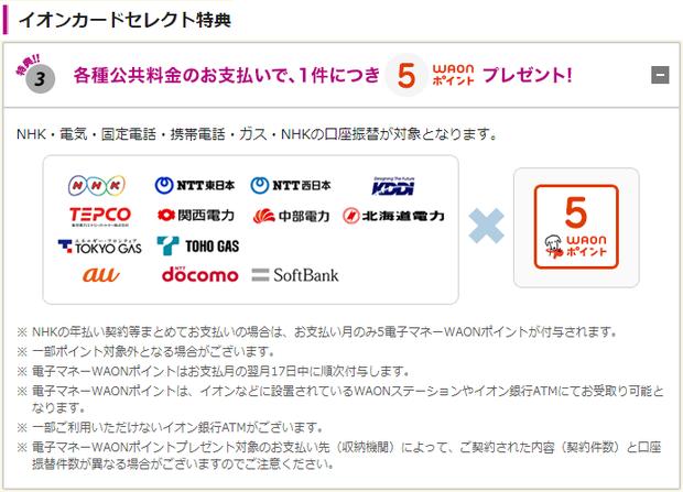 イオンカードセレクト特典は電気やガス、電話、携帯電話、NHKなどの各種公共料金をイオン銀行」の口座振替で支払うと、1件あたり5 WAONポイントがもらえる