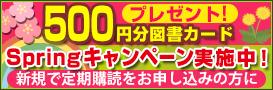 定期購読を申し込むと500円の図書カードをプレゼント!春のキャンペーン開催中!