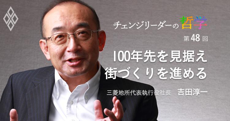 100年先を見据え 街づくりを進める 吉田淳一・三菱地所代表執行役社長