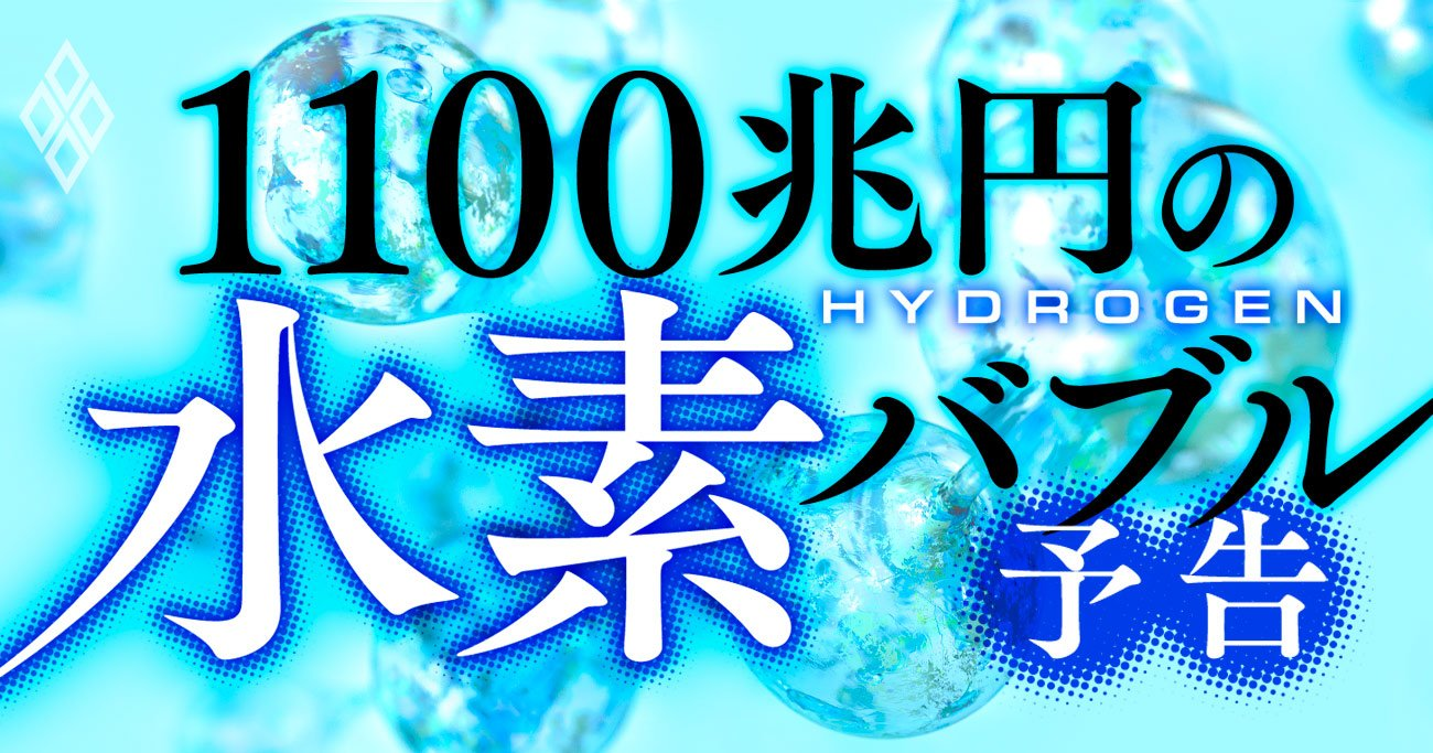 1100兆円がうごめく「水素バブル」到来!脱炭素ブームで新エネルギー源に急浮上