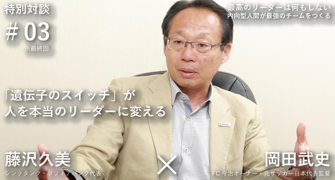 「遺伝子のスイッチ」が人を本当のリーダーに変える―岡田武史×藤沢久美 対談(3)