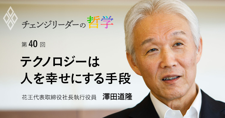 テクノロジーは人を幸せにする手段 花王代表取締役社長執行役員 澤田道隆