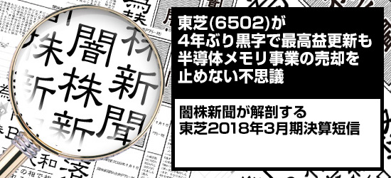 東芝(6502)が4年ぶり黒字で最高益更新も半導体メモリ事業の売却を止めない不思議|闇株新聞が解剖する「東芝2018年3月期決算短信」